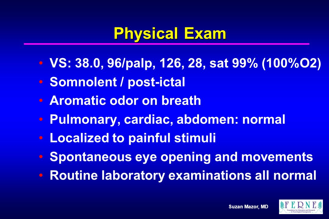 Suzan Mazor, MD Physical Exam VS: 38.0, 96/palp, 126, 28, sat 99% (100%O2) Somnolent / post-ictal Aromatic odor on breath Pulmonary, cardiac, abdomen: