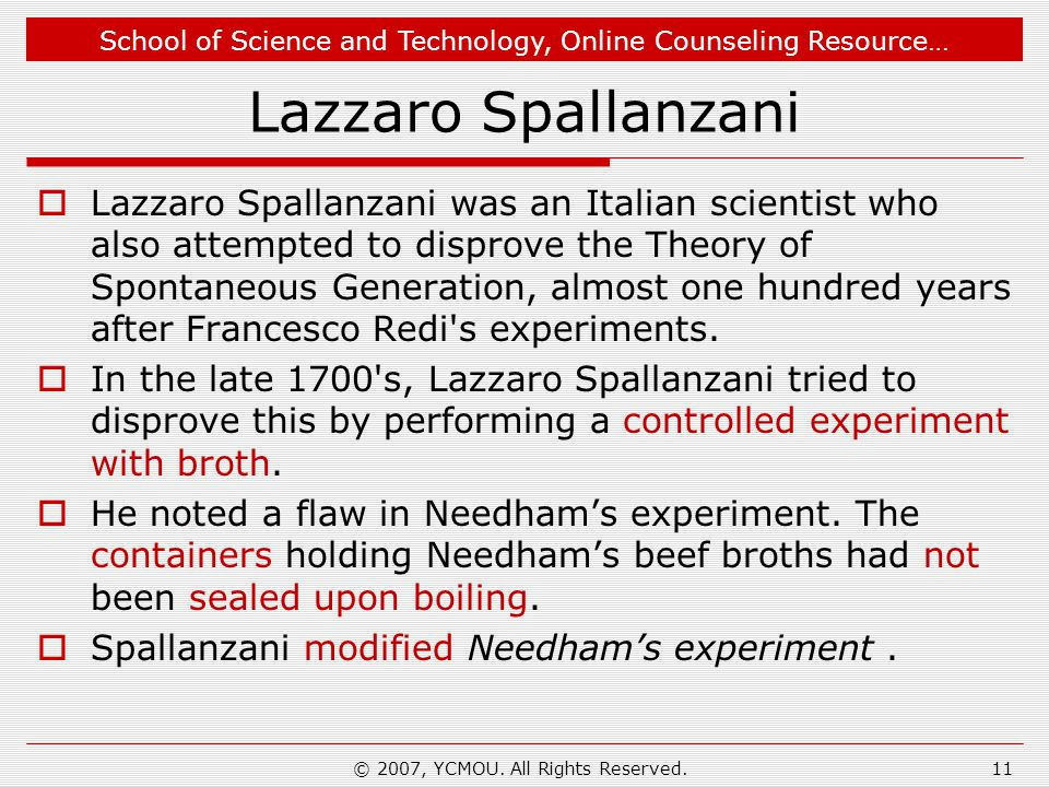 School of Science and Technology, Online Counseling Resource… Lazzaro Spallanzani Lazzaro Spallanzani was an Italian scientist who also attempted to disprove the Theory of Spontaneous Generation, almost one hundred years after Francesco Redi s experiments.