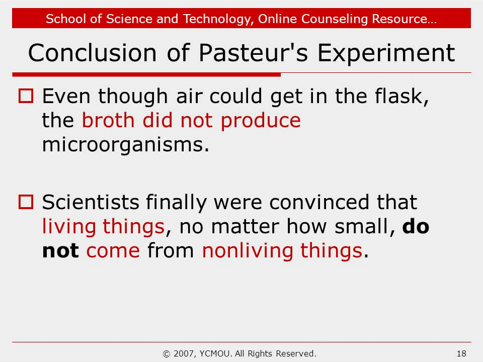 School of Science and Technology, Online Counseling Resource… Conclusion of Pasteur s Experiment Even though air could get in the flask, the broth did not produce microorganisms.