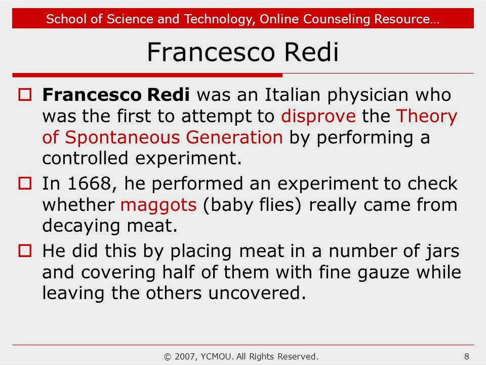 School of Science and Technology, Online Counseling Resource… Francesco Redi Francesco Redi was an Italian physician who was the first to attempt to disprove the Theory of Spontaneous Generation by performing a controlled experiment.
