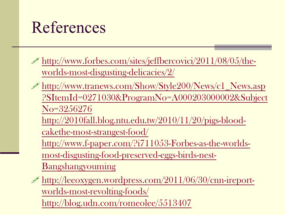 References http://www.forbes.com/sites/jeffbercovici/2011/08/05/the- worlds-most-disgusting-delicacies/2/ http://www.forbes.com/sites/jeffbercovici/2011/08/05/the- worlds-most-disgusting-delicacies/2/ http://www.tranews.com/Show/Style200/News/c1_News.asp ?SItemId=0271030&ProgramNo=A000203000002&Subject No=3256276 http://2010fall.blog.ntu.edu.tw/2010/11/20/pigs-blood- cakethe-most-strangest-food/ http://www.f-paper.com/?i711053-Forbes-as-the-worlds- most-disgusting-food-preserved-eggs-birds-nest- Bangshangyouming http://www.tranews.com/Show/Style200/News/c1_News.asp ?SItemId=0271030&ProgramNo=A000203000002&Subject No=3256276 http://2010fall.blog.ntu.edu.tw/2010/11/20/pigs-blood- cakethe-most-strangest-food/ http://www.f-paper.com/?i711053-Forbes-as-the-worlds- most-disgusting-food-preserved-eggs-birds-nest- Bangshangyouming http://leeoxygen.wordpress.com/2011/06/30/cnn-ireport- worlds-most-revolting-foods/ http://blog.udn.com/romeolee/5513407 http://leeoxygen.wordpress.com/2011/06/30/cnn-ireport- worlds-most-revolting-foods/ http://blog.udn.com/romeolee/5513407