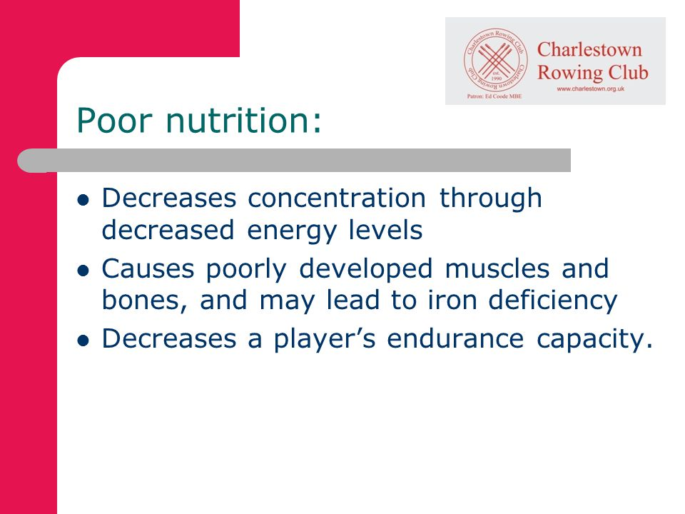 Poor nutrition: Decreases concentration through decreased energy levels Causes poorly developed muscles and bones, and may lead to iron deficiency Decreases a players endurance capacity.