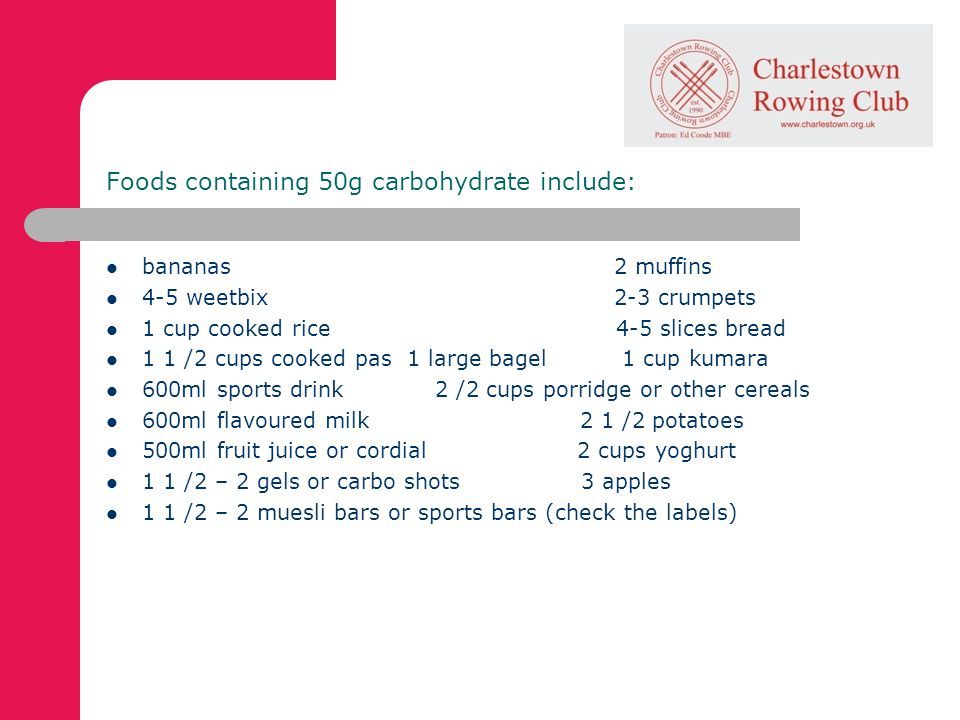 Foods containing 50g carbohydrate include: bananas 2 muffins 4-5 weetbix 2-3 crumpets 1 cup cooked rice 4-5 slices bread 1 1 /2 cups cooked pas 1 large bagel 1 cup kumara 600ml sports drink 2 /2 cups porridge or other cereals 600ml flavoured milk 2 1 /2 potatoes 500ml fruit juice or cordial 2 cups yoghurt 1 1 /2 – 2 gels or carbo shots 3 apples 1 1 /2 – 2 muesli bars or sports bars (check the labels)