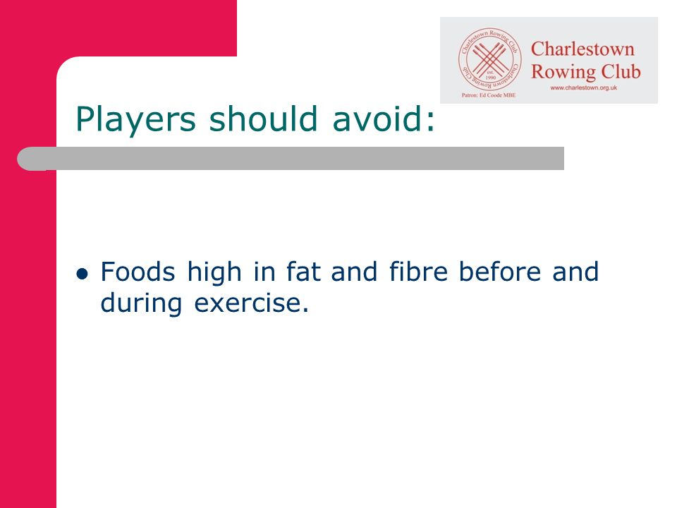 Players should avoid: Foods high in fat and fibre before and during exercise.