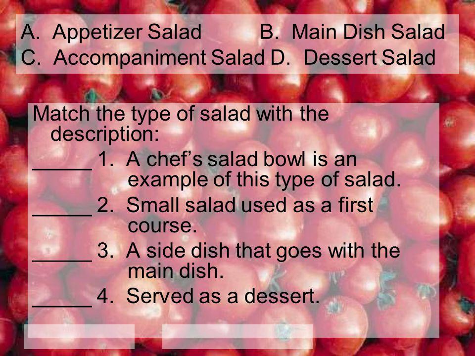 A. Appetizer Salad B. Main Dish Salad C. Accompaniment Salad D. Dessert Salad Match the type of salad with the description: _____ 1. A chefs salad bow