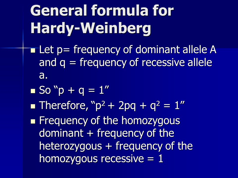 General formula for Hardy-Weinberg Let p= frequency of dominant allele A and q = frequency of recessive allele a. Let p= frequency of dominant allele