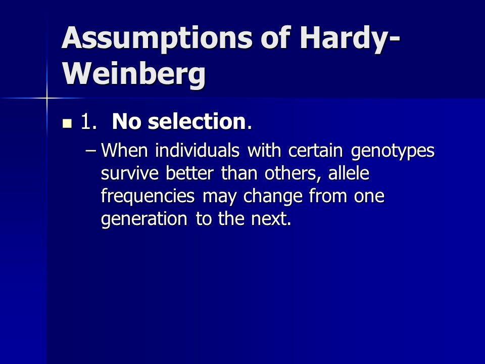 Assumptions of Hardy- Weinberg 1. No selection. 1. No selection. –When individuals with certain genotypes survive better than others, allele frequenci