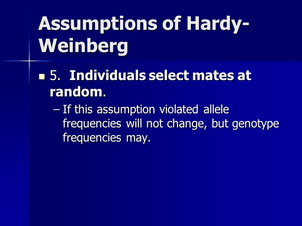 Assumptions of Hardy- Weinberg 5. Individuals select mates at random. 5. Individuals select mates at random. –If this assumption violated allele frequ