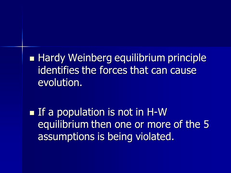 Hardy Weinberg equilibrium principle identifies the forces that can cause evolution. Hardy Weinberg equilibrium principle identifies the forces that c