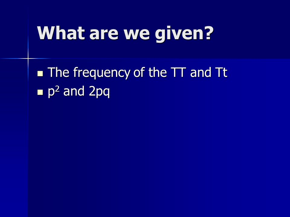 What are we given? The frequency of the TT and Tt The frequency of the TT and Tt p 2 and 2pq p 2 and 2pq
