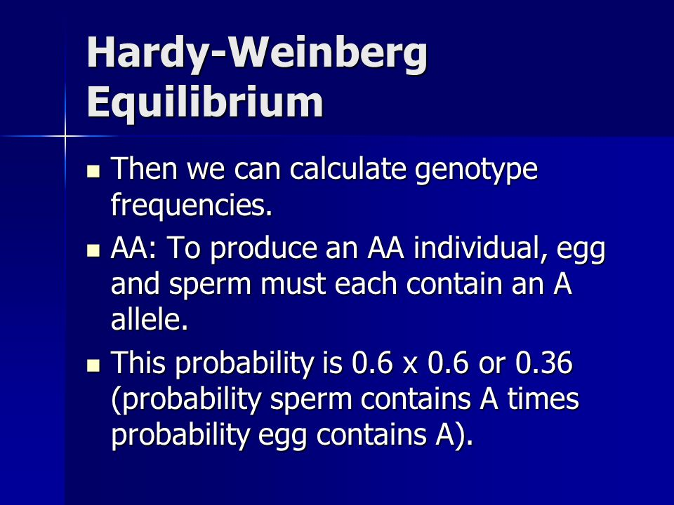 Hardy-Weinberg Equilibrium Then we can calculate genotype frequencies. Then we can calculate genotype frequencies. AA: To produce an AA individual, eg