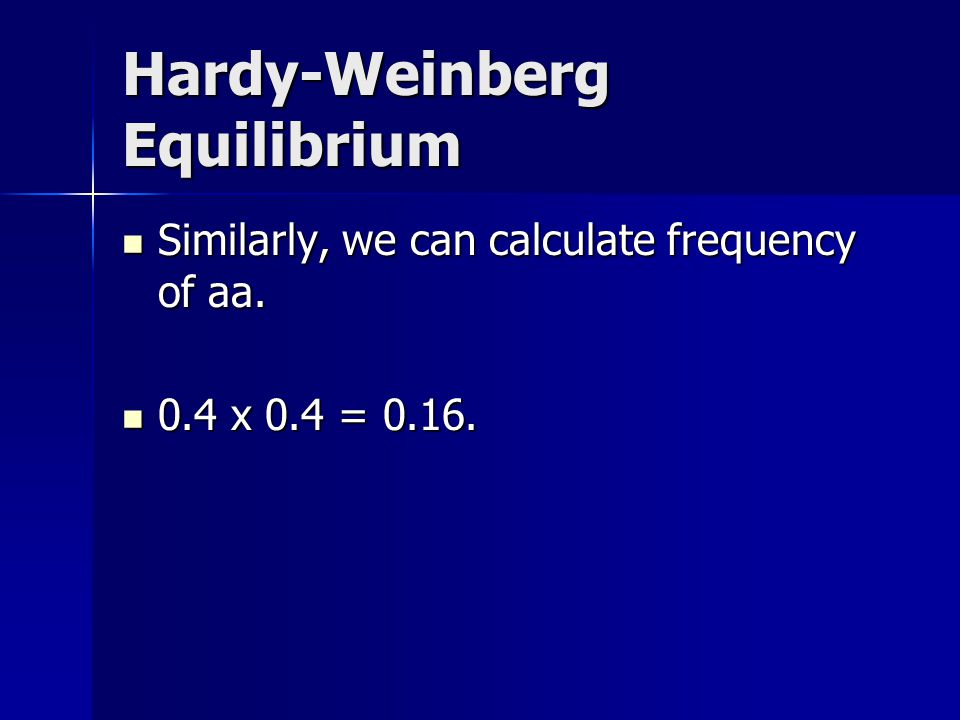 Hardy-Weinberg Equilibrium Similarly, we can calculate frequency of aa. Similarly, we can calculate frequency of aa. 0.4 x 0.4 = 0.16. 0.4 x 0.4 = 0.1
