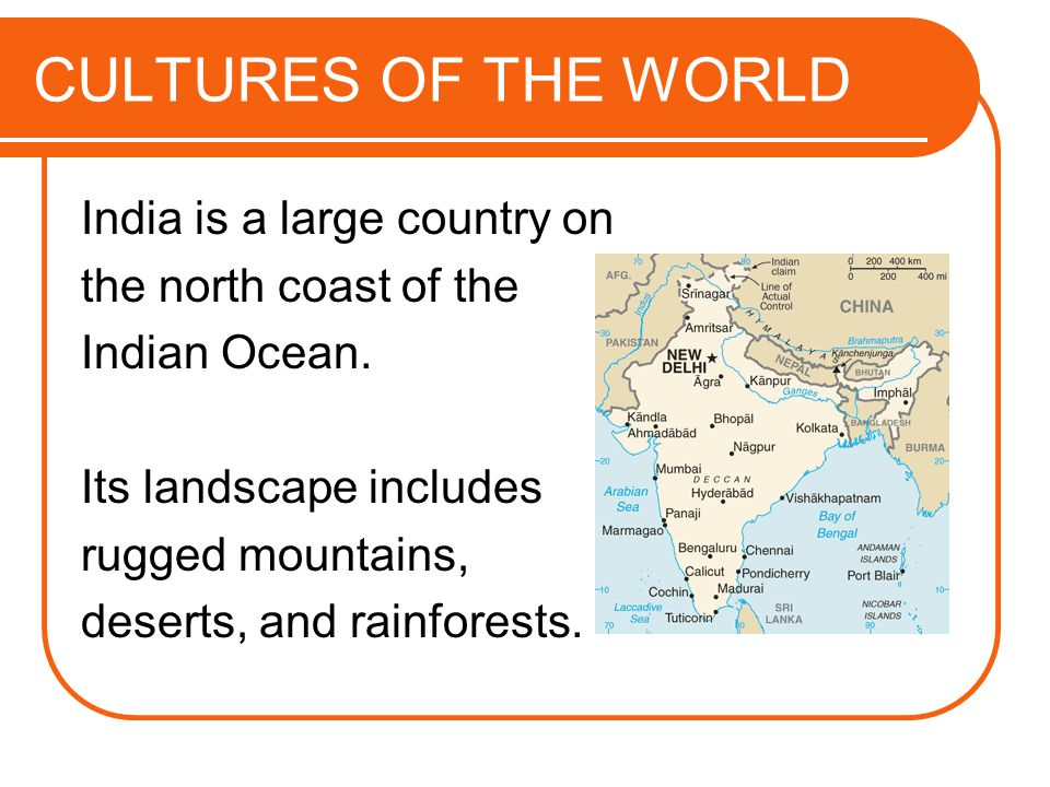 CULTURES OF THE WORLD India is a large country on the north coast of the Indian Ocean. Its landscape includes rugged mountains, deserts, and rainfores