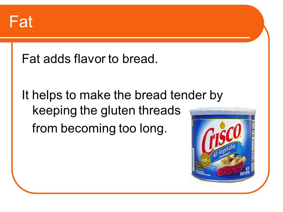 Fat Fat adds flavor to bread. It helps to make the bread tender by keeping the gluten threads from becoming too long.