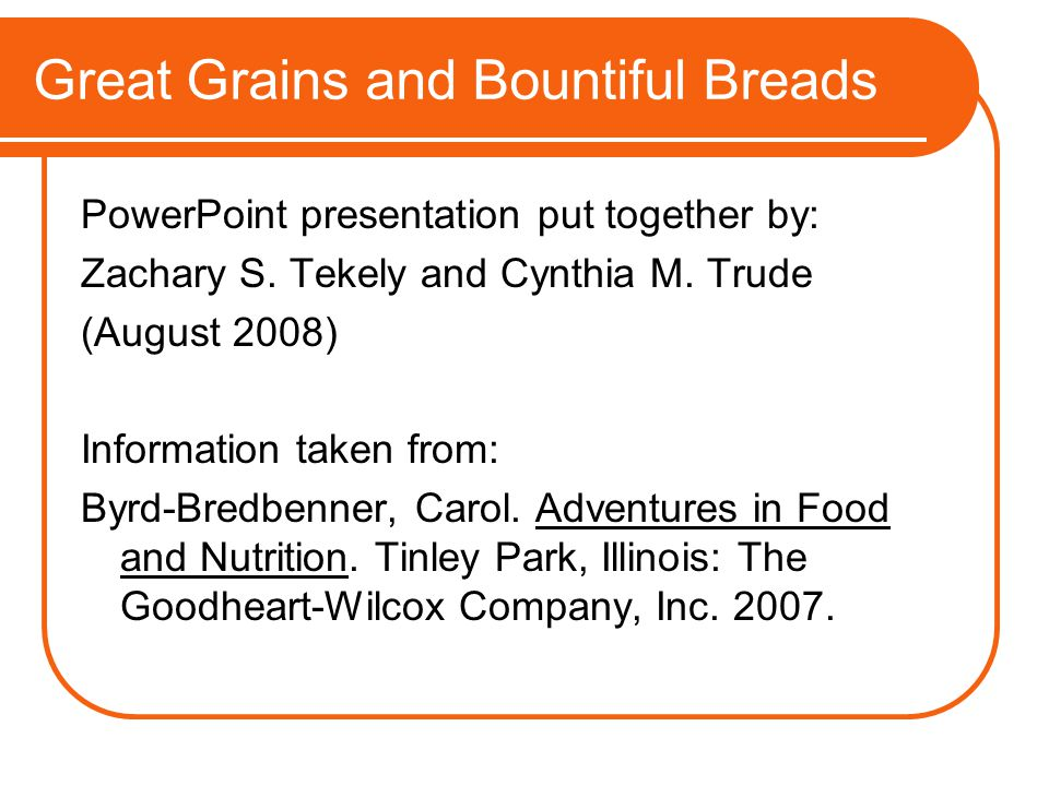 Great Grains and Bountiful Breads PowerPoint presentation put together by: Zachary S. Tekely and Cynthia M. Trude (August 2008) Information taken from