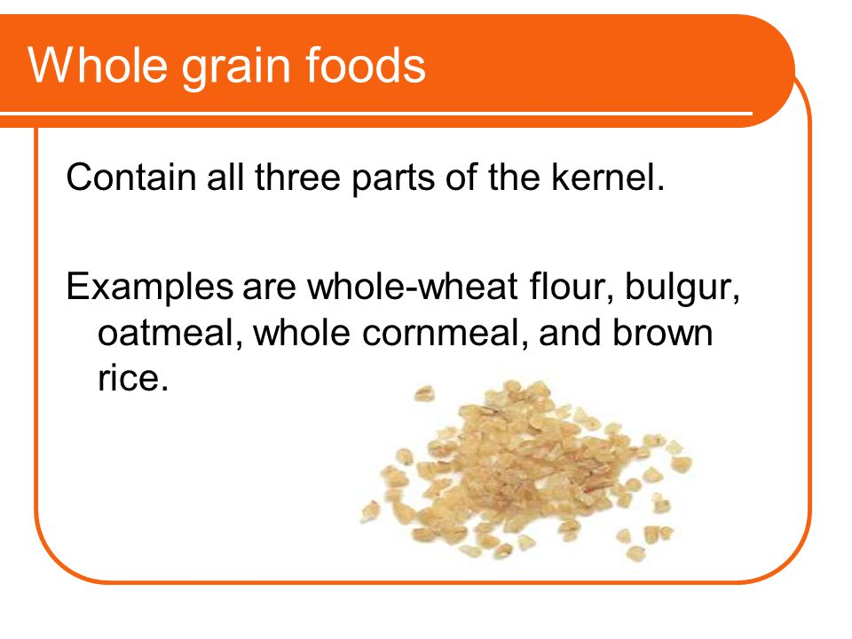 Whole grain foods Contain all three parts of the kernel. Examples are whole-wheat flour, bulgur, oatmeal, whole cornmeal, and brown rice.