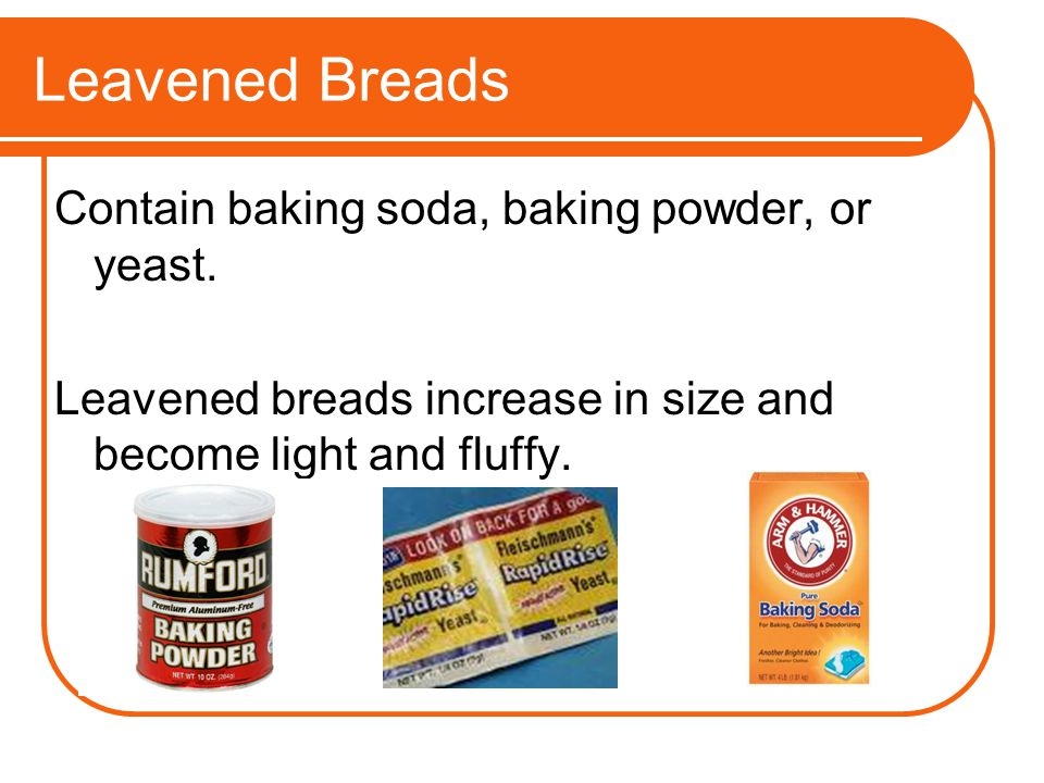 Leavened Breads Contain baking soda, baking powder, or yeast. Leavened breads increase in size and become light and fluffy.
