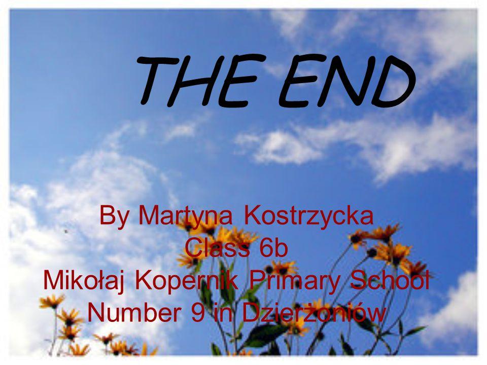 By Martyna Kostrzycka Class 6b Mikołaj Kopernik Primary School Number 9 in Dzierżoniów THE END