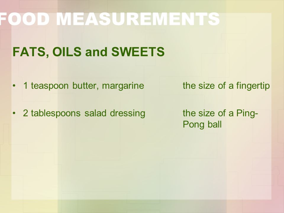 FOOD MEASUREMENTS FATS, OILS and SWEETS 1 teaspoon butter, margarine the size of a fingertip 2 tablespoons salad dressing the size of a Ping- Pong ball