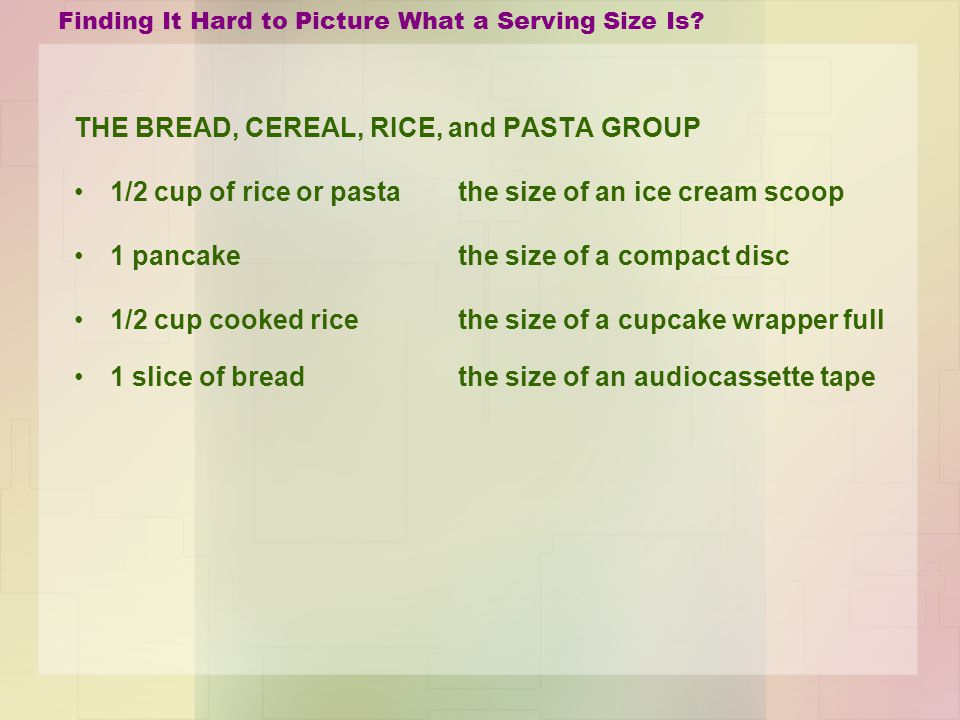 Finding It Hard to Picture What a Serving Size Is? THE BREAD, CEREAL, RICE, and PASTA GROUP 1/2 cup of rice or pasta the size of an ice cream scoop 1