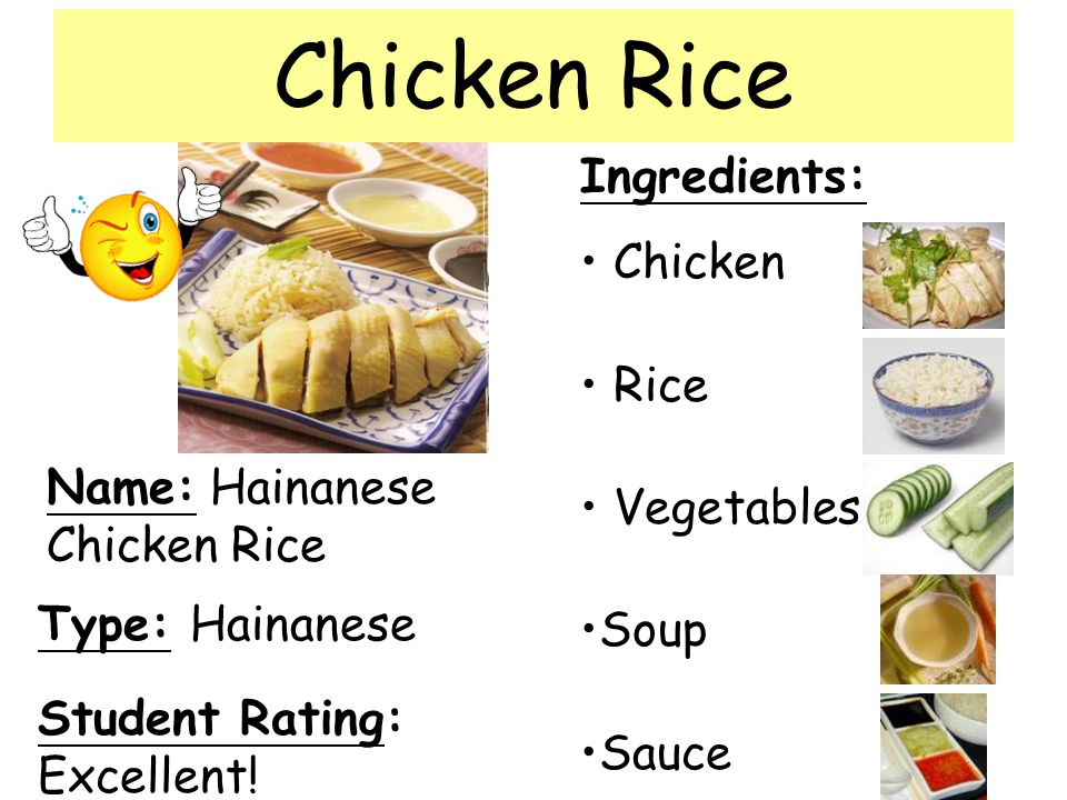 Name: Hainanese Chicken Rice Ingredients: Chicken Rice Vegetables Soup Sauce Student Rating: Excellent! Type: Hainanese