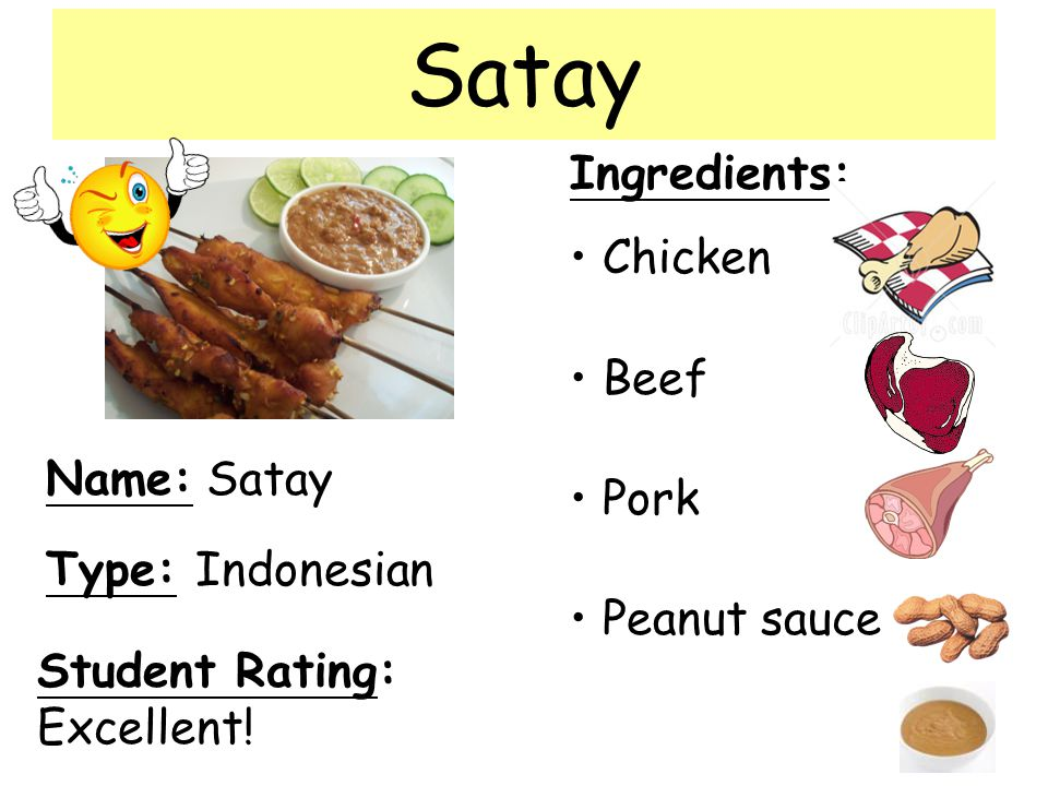 Name: Satay Ingredients: Chicken Beef Pork Peanut sauce Student Rating: Excellent! Type: Indonesian