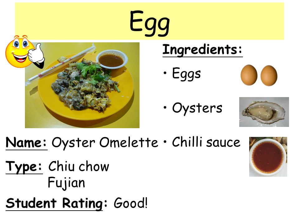 Name: Oyster Omelette Ingredients: Eggs Oysters Chilli sauce Student Rating: Good! Type: Chiu chow Fujian