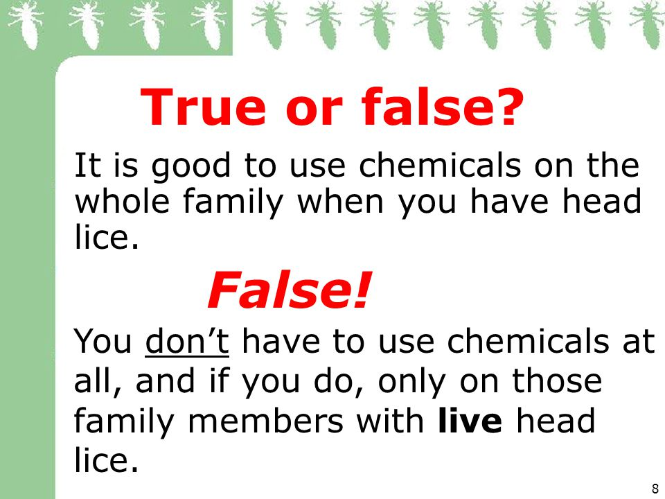 8 True or false.It is good to use chemicals on the whole family when you have head lice.