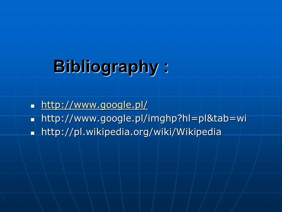 Bibliography : http://www.google.pl/ http://www.google.pl/ http://www.google.pl/ http://www.google.pl/imghp hl=pl&tab=wi http://www.google.pl/imghp hl=pl&tab=wi http://pl.wikipedia.org/wiki/Wikipedia http://pl.wikipedia.org/wiki/Wikipedia