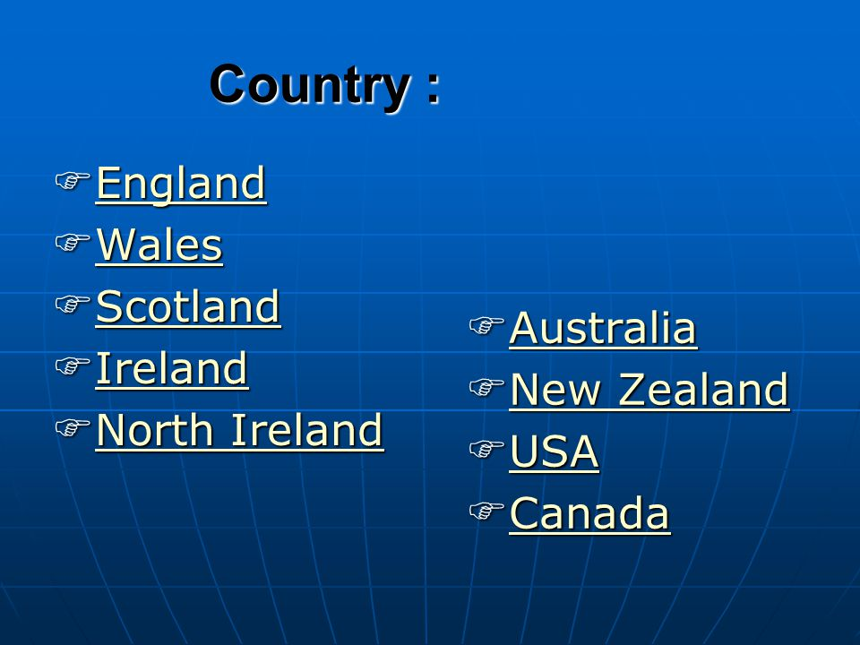 Country : England England England Wales Wales Wales Scotland Scotland Scotland Ireland Ireland Ireland North Ireland North Ireland North Ireland North Ireland Australia Australia Australia New Zealand New Zealand New Zealand New Zealand USA USA USA Canada Canada Canada