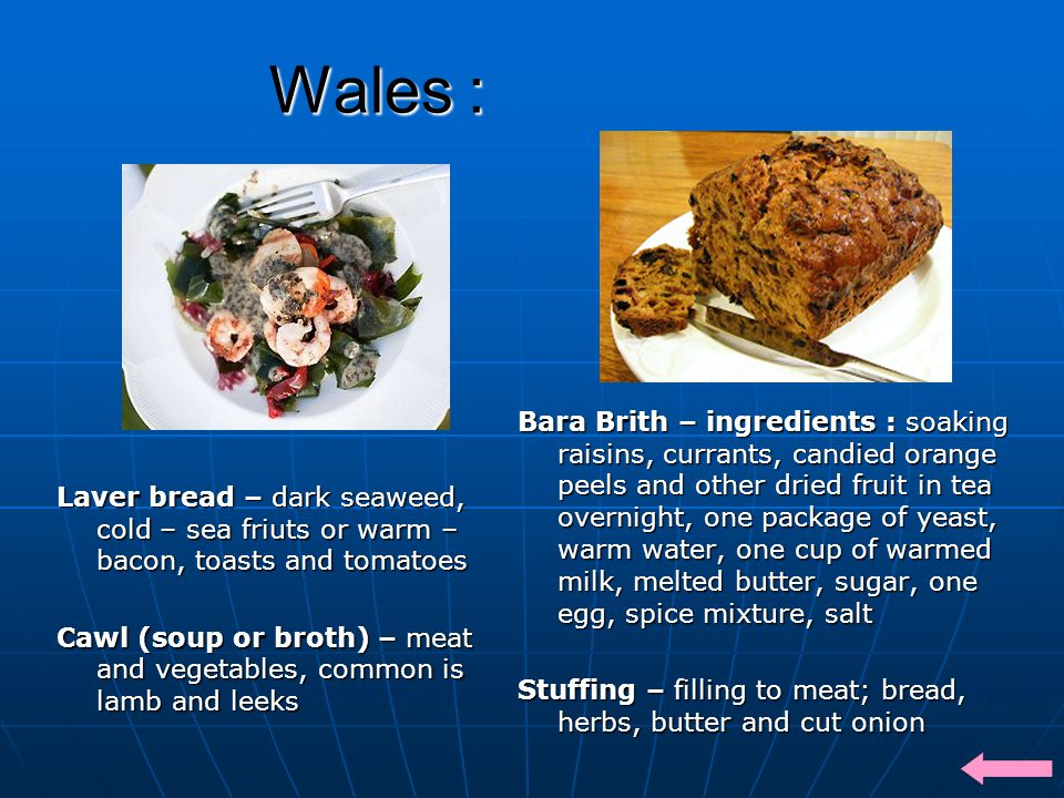 Wales : Laver bread – dark seaweed, cold – sea friuts or warm – bacon, toasts and tomatoes Cawl (soup or broth) – meat and vegetables, common is lamb and leeks Bara Brith – ingredients : soaking raisins, currants, candied orange peels and other dried fruit in tea overnight, one package of yeast, warm water, one cup of warmed milk, melted butter, sugar, one egg, spice mixture, salt Stuffing – filling to meat; bread, herbs, butter and cut onion