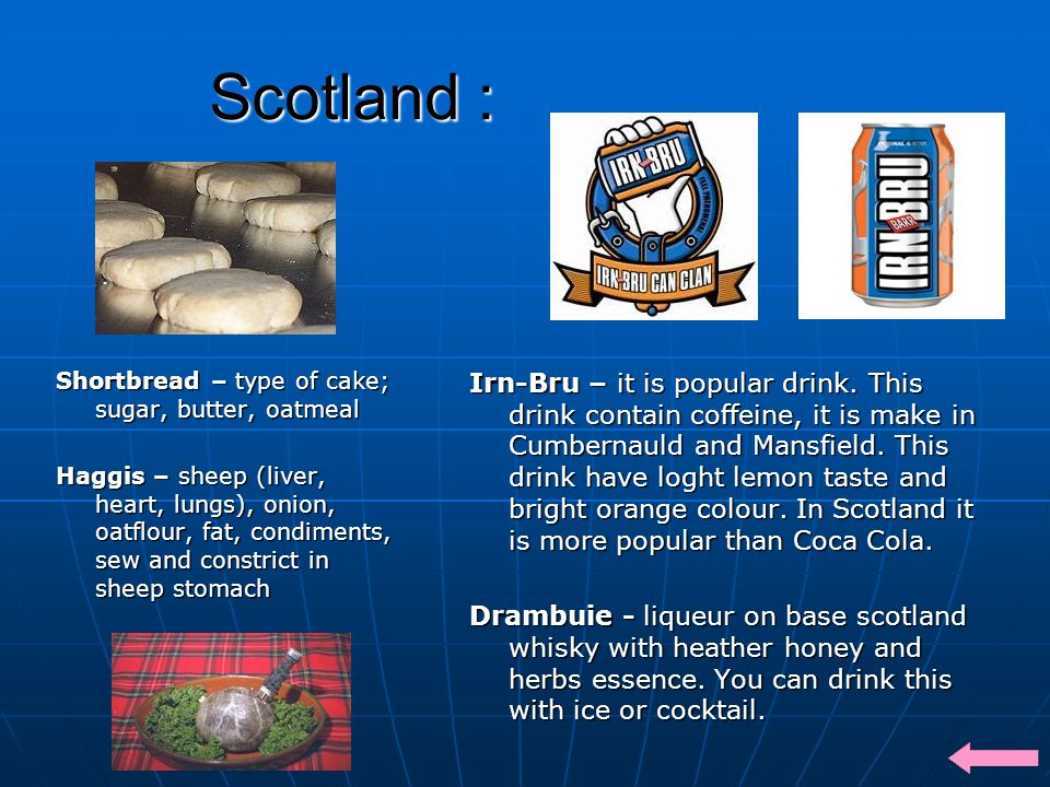 Scotland : Shortbread – type of cake; sugar, butter, oatmeal Haggis – sheep (liver, heart, lungs), onion, oatflour, fat, condiments, sew and constrict in sheep stomach Irn-Bru – it is popular drink.