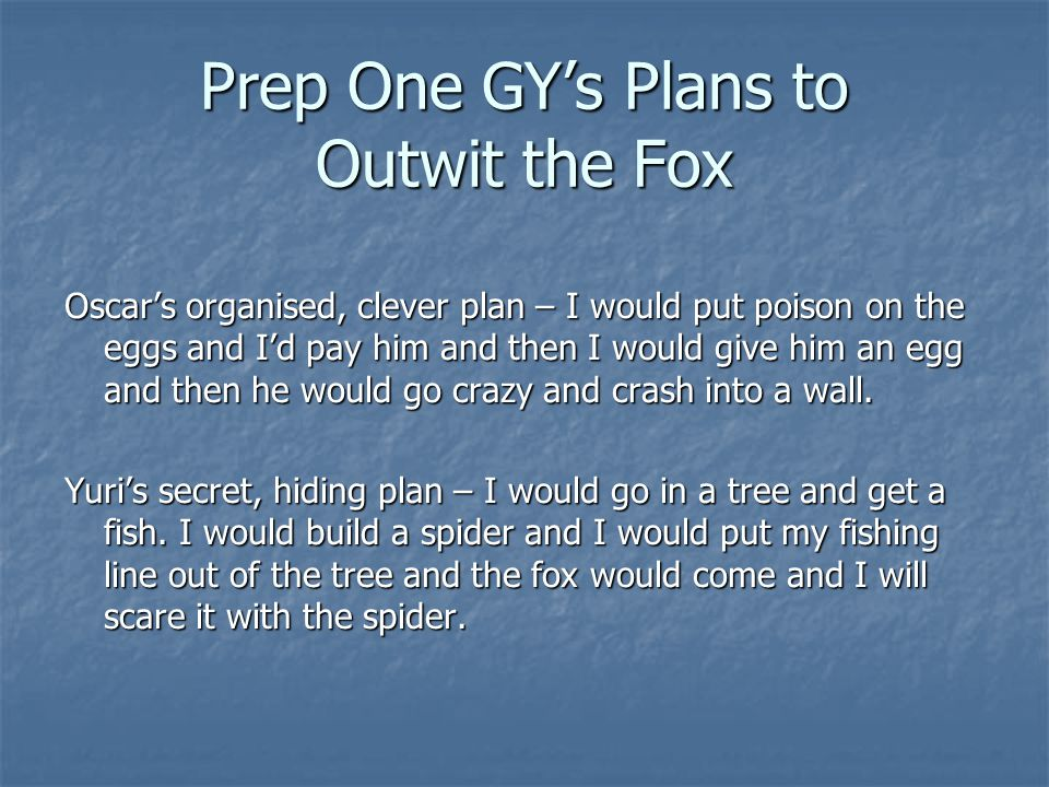 Prep One GYs Plans to Outwit the Fox Oscars organised, clever plan – I would put poison on the eggs and Id pay him and then I would give him an egg and then he would go crazy and crash into a wall.