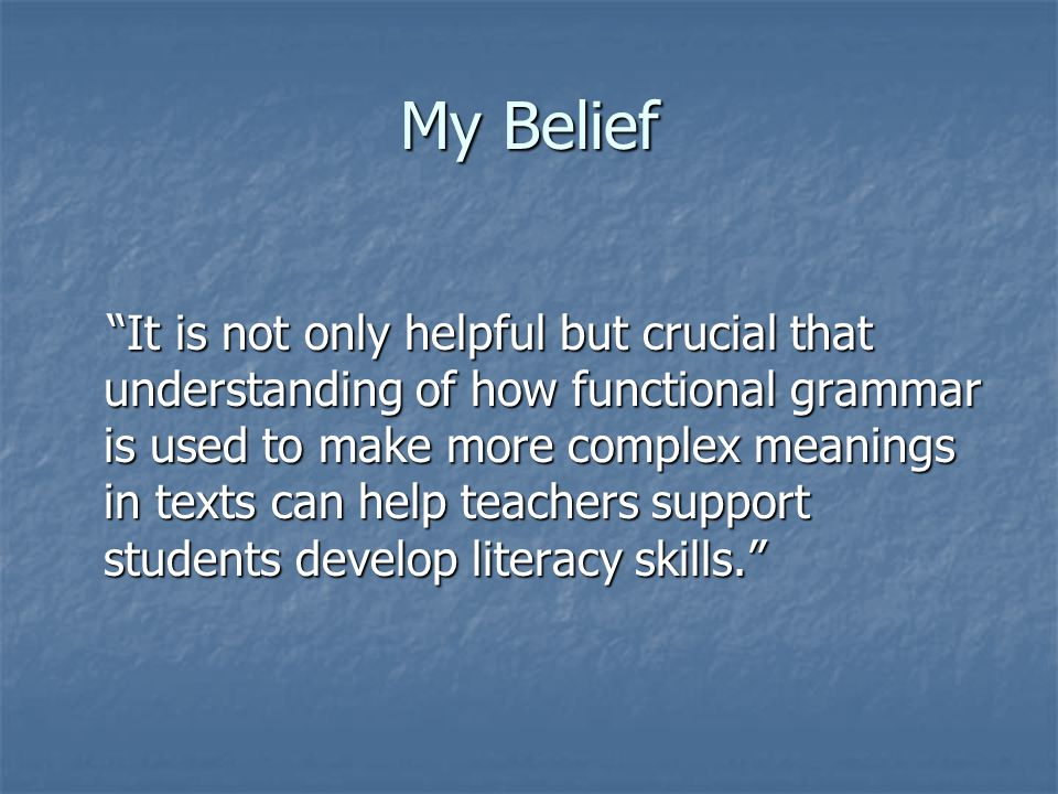 My Belief It is not only helpful but crucial that understanding of how functional grammar is used to make more complex meanings in texts can help teachers support students develop literacy skills.