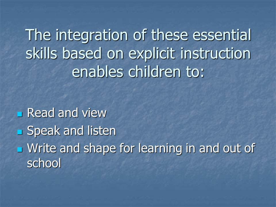 The integration of these essential skills based on explicit instruction enables children to: Read and view Read and view Speak and listen Speak and listen Write and shape for learning in and out of school Write and shape for learning in and out of school