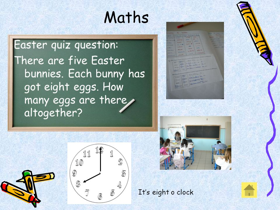 Maths Easter quiz question: There are five Easter bunnies. Each bunny has got eight eggs. How many eggs are there altogether? Its eight o clock