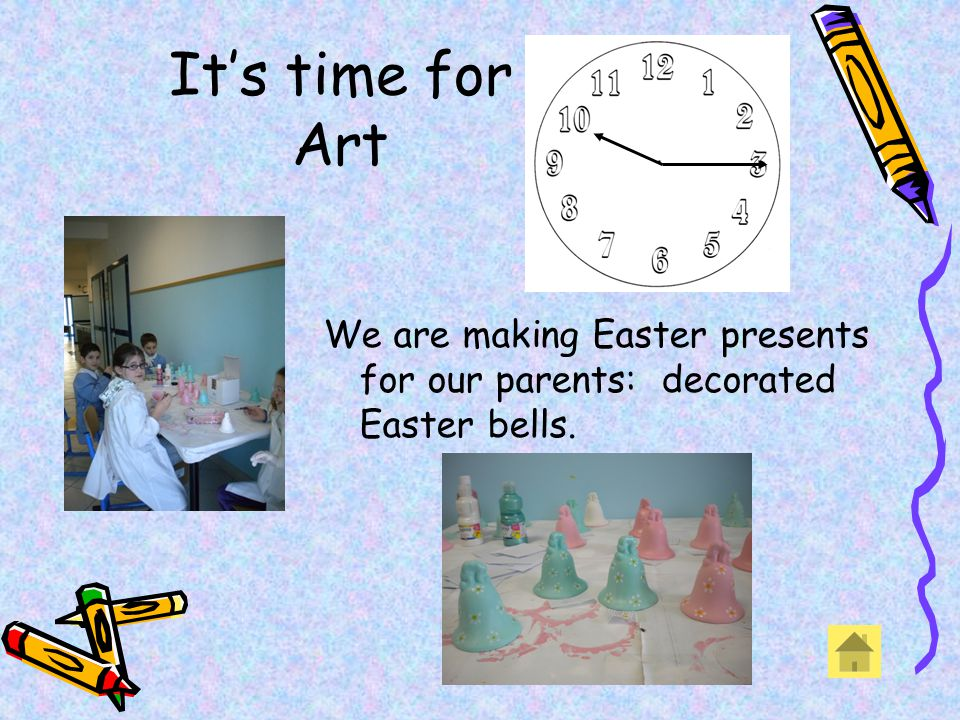 Its time for Art We are making Easter presents for our parents: decorated Easter bells.