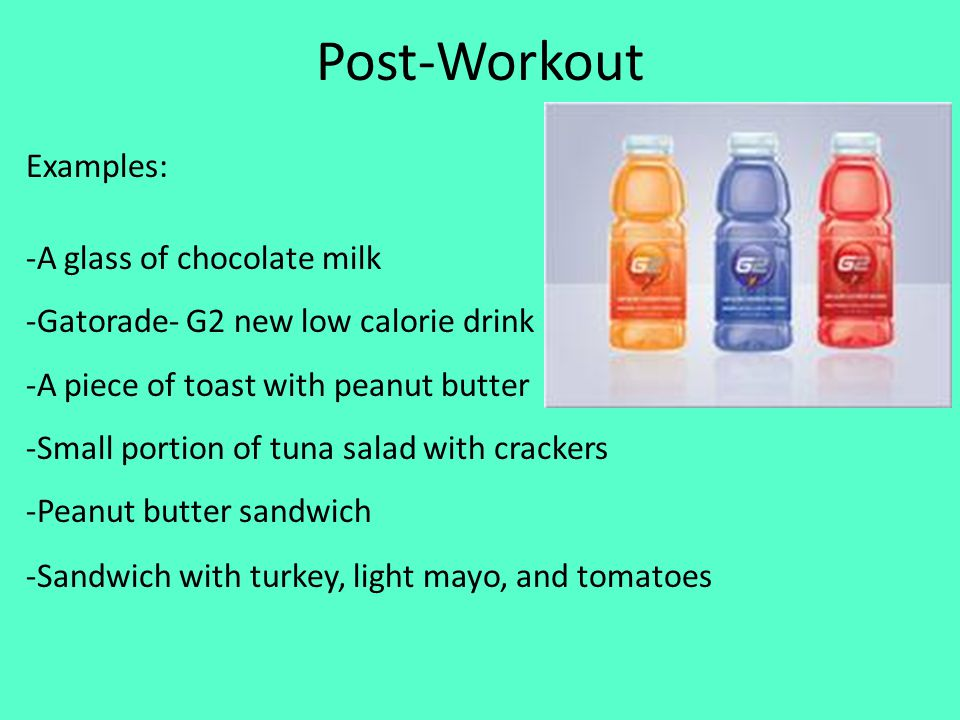 Post-Workout Examples: -A glass of chocolate milk -Gatorade- G2 new low calorie drink -A piece of toast with peanut butter -Small portion of tuna salad with crackers -Peanut butter sandwich -Sandwich with turkey, light mayo, and tomatoes