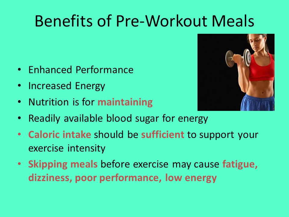 Benefits of Pre-Workout Meals Enhanced Performance Increased Energy Nutrition is for maintaining Readily available blood sugar for energy Caloric intake should be sufficient to support your exercise intensity Skipping meals before exercise may cause fatigue, dizziness, poor performance, low energy