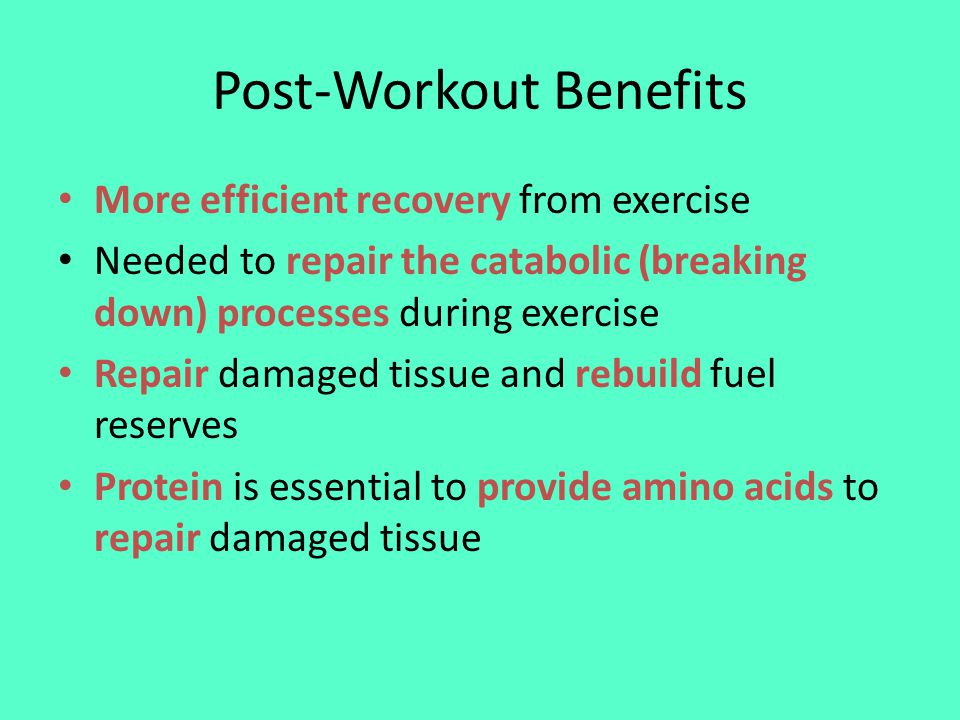 Post-Workout Benefits More efficient recovery from exercise Needed to repair the catabolic (breaking down) processes during exercise Repair damaged tissue and rebuild fuel reserves Protein is essential to provide amino acids to repair damaged tissue