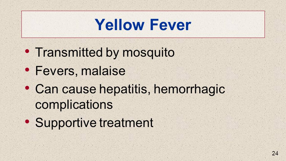 Yellow Fever Transmitted by mosquito Fevers, malaise Can cause hepatitis, hemorrhagic complications Supportive treatment 24