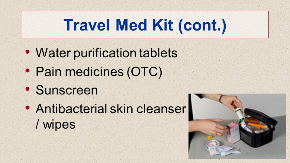 Travel Med Kit (cont.) Water purification tablets Pain medicines (OTC) Sunscreen Antibacterial skin cleanser / wipes 37