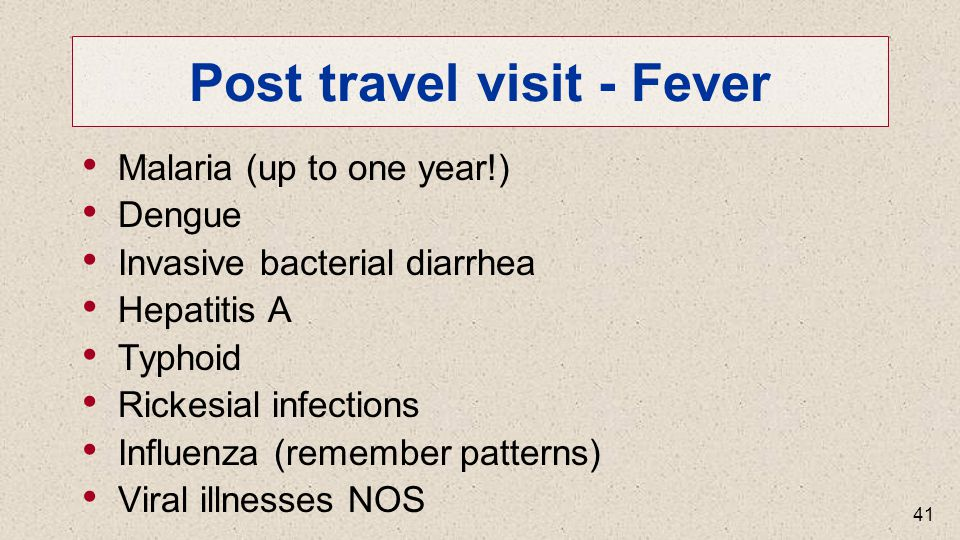 Post travel visit - Fever Malaria (up to one year!) Dengue Invasive bacterial diarrhea Hepatitis A Typhoid Rickesial infections Influenza (remember patterns) Viral illnesses NOS 41