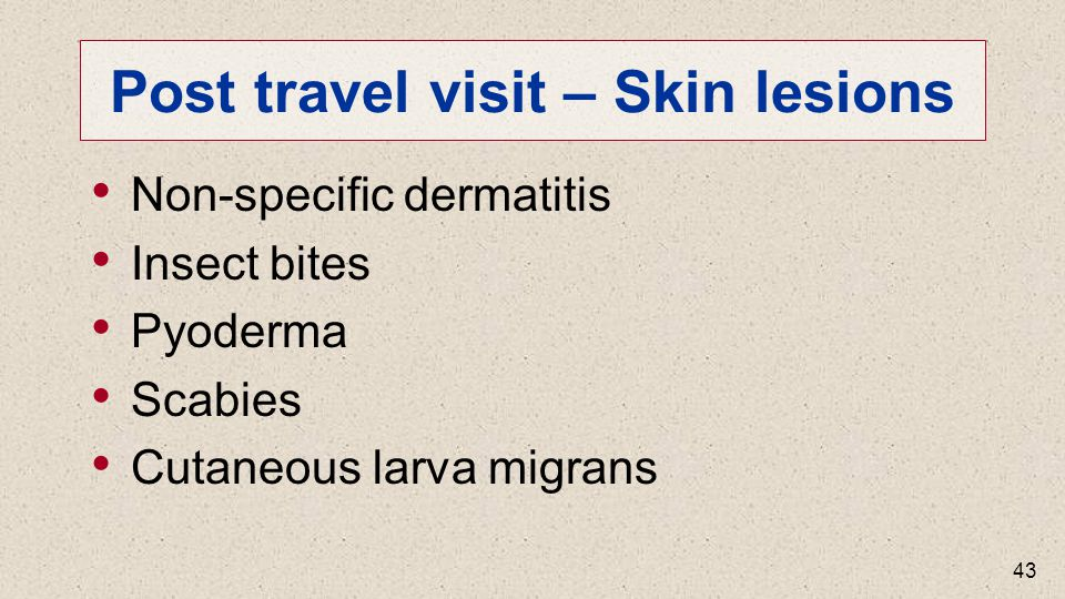 Post travel visit – Skin lesions Non-specific dermatitis Insect bites Pyoderma Scabies Cutaneous larva migrans 43