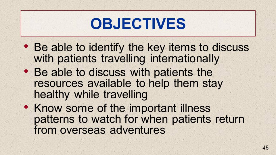 OBJECTIVES Be able to identify the key items to discuss with patients travelling internationally Be able to discuss with patients the resources available to help them stay healthy while travelling Know some of the important illness patterns to watch for when patients return from overseas adventures 45