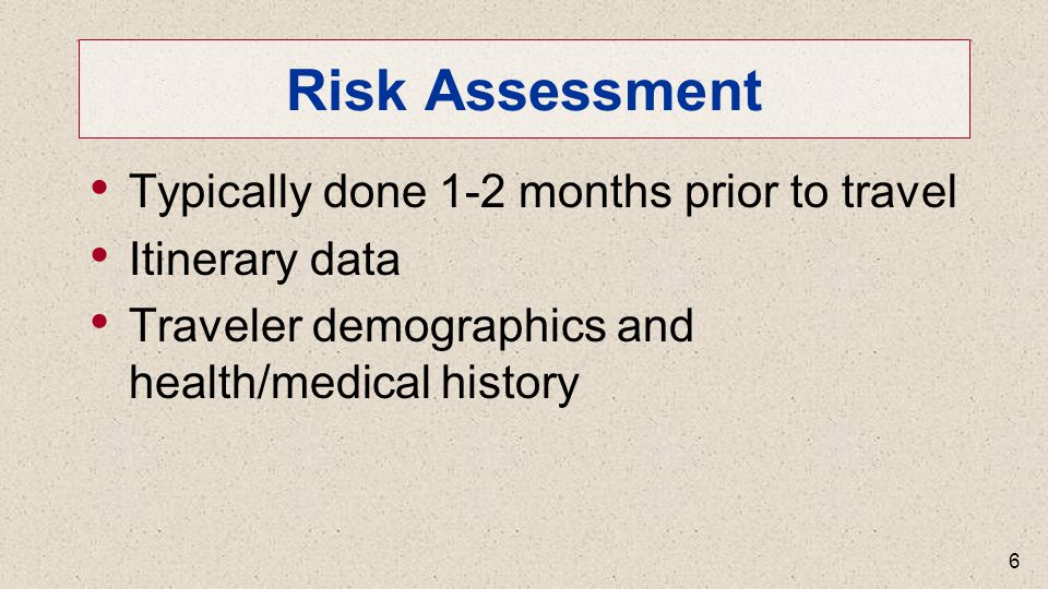 Risk Assessment Typically done 1-2 months prior to travel Itinerary data Traveler demographics and health/medical history 6