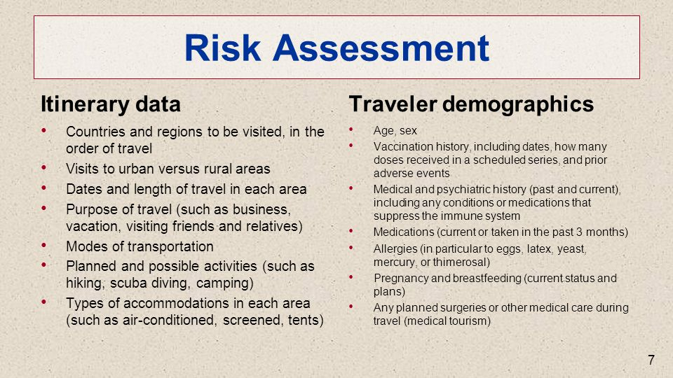 Risk Assessment Itinerary data Countries and regions to be visited, in the order of travel Visits to urban versus rural areas Dates and length of travel in each area Purpose of travel (such as business, vacation, visiting friends and relatives) Modes of transportation Planned and possible activities (such as hiking, scuba diving, camping) Types of accommodations in each area (such as air-conditioned, screened, tents) Traveler demographics Age, sex Vaccination history, including dates, how many doses received in a scheduled series, and prior adverse events Medical and psychiatric history (past and current), including any conditions or medications that suppress the immune system Medications (current or taken in the past 3 months) Allergies (in particular to eggs, latex, yeast, mercury, or thimerosal) Pregnancy and breastfeeding (current status and plans) Any planned surgeries or other medical care during travel (medical tourism) 7