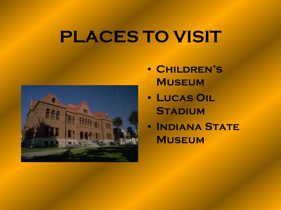 PLACES TO VISIT Childrens Museum Lucas Oil Stadium Indiana State Museum