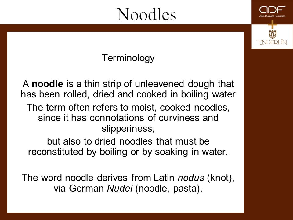 Terminology A noodle is a thin strip of unleavened dough that has been rolled, dried and cooked in boiling water The term often refers to moist, cooke