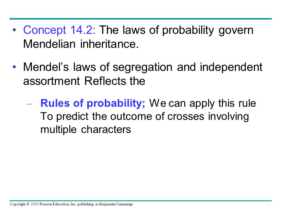 Copyright © 2005 Pearson Education, Inc. publishing as Benjamin Cummings Concept 14.2: The laws of probability govern Mendelian inheritance. Mendels l